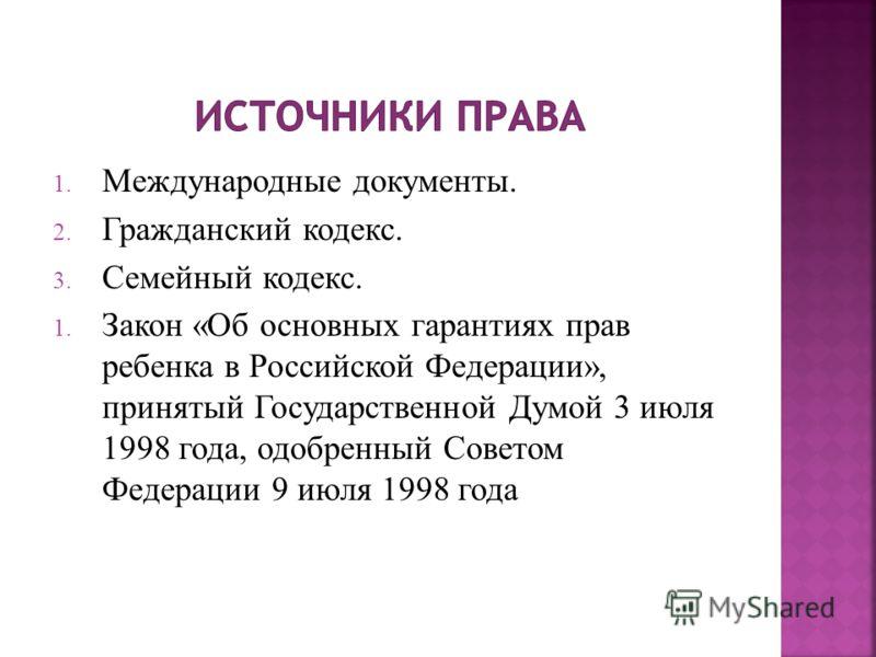 1. Международные документы. 2. Гражданский кодекс. 3. Семейный кодекс. 1. Закон «Об основных гарантиях прав ребенка в Российской Федерации», принятый Государственной Думой 3 июля 1998 года, одобренный Советом Федерации 9 июля 1998 года