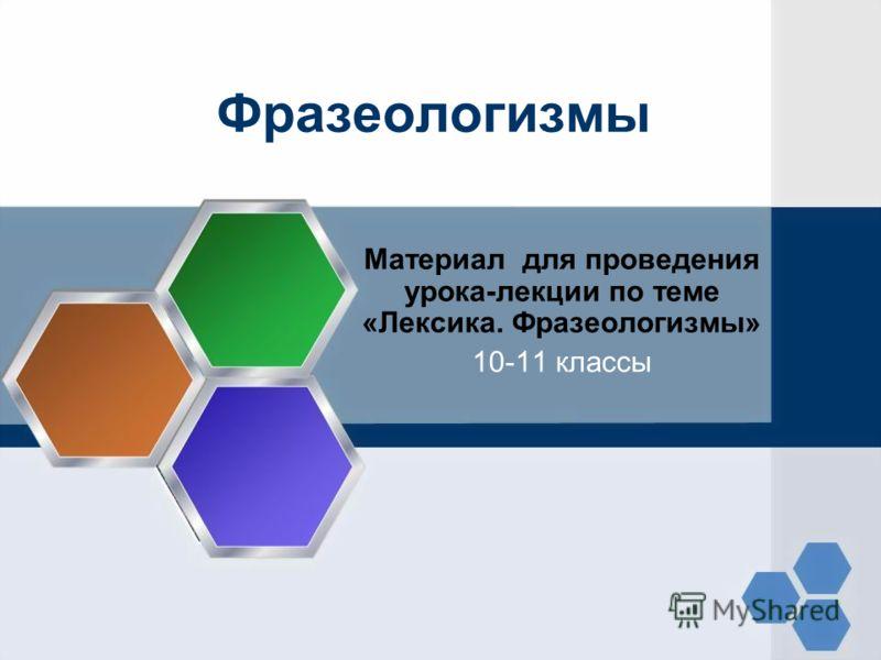 Фразеологизмы Материал для проведения урока-лекции по теме «Лексика. Фразеологизмы» 10-11 классы