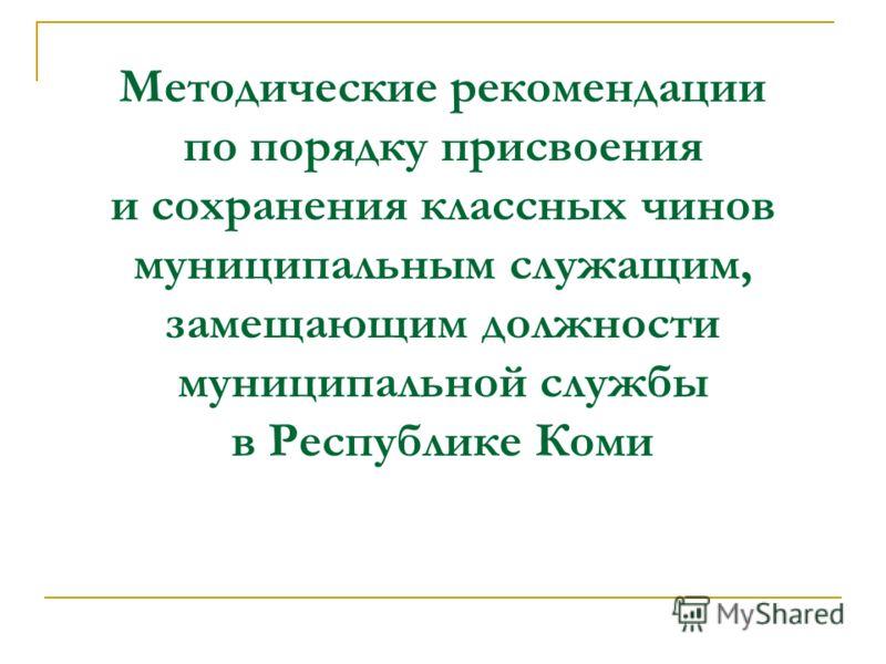 Методические рекомендации по порядку присвоения и сохранения классных чинов муниципальным служащим, замещающим должности муниципальной службы в Республике Коми