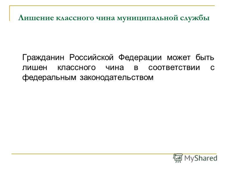 Лишение классного чина муниципальной службы Гражданин Российской Федерации может быть лишен классного чина в соответствии с федеральным законодательством
