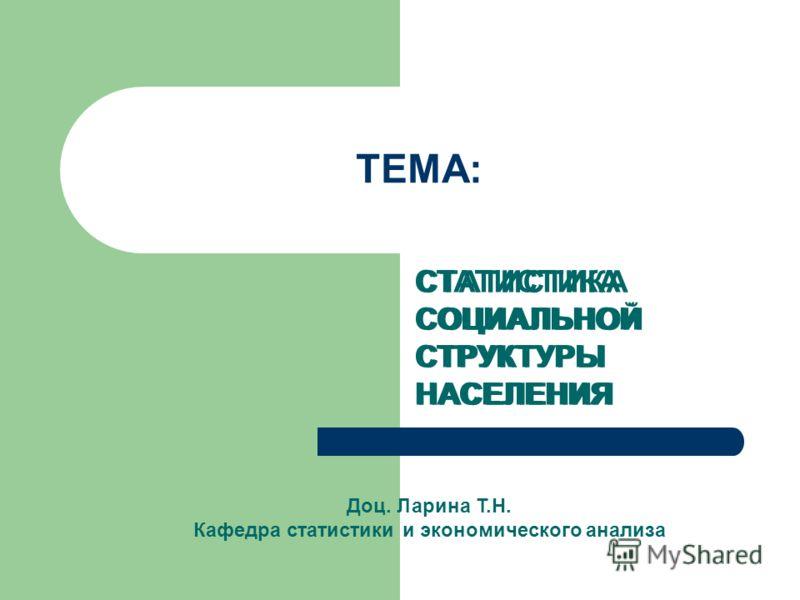 ТЕМА: СТАТИСТИКА СОЦИАЛЬНОЙ СТРУКТУРЫ НАСЕЛЕНИЯ Доц. Ларина Т.Н. Кафедра статистики и экономического анализа