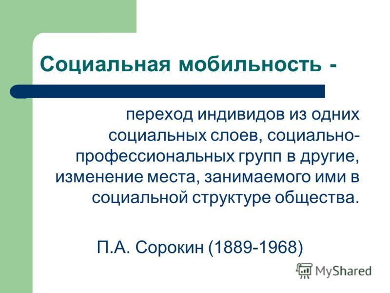 Социальная мобильность - переход индивидов из одних социальных слоев, социально- профессиональных групп в другие, изменение места, занимаемого ими в социальной структуре общества. П.А. Сорокин (1889-1968)