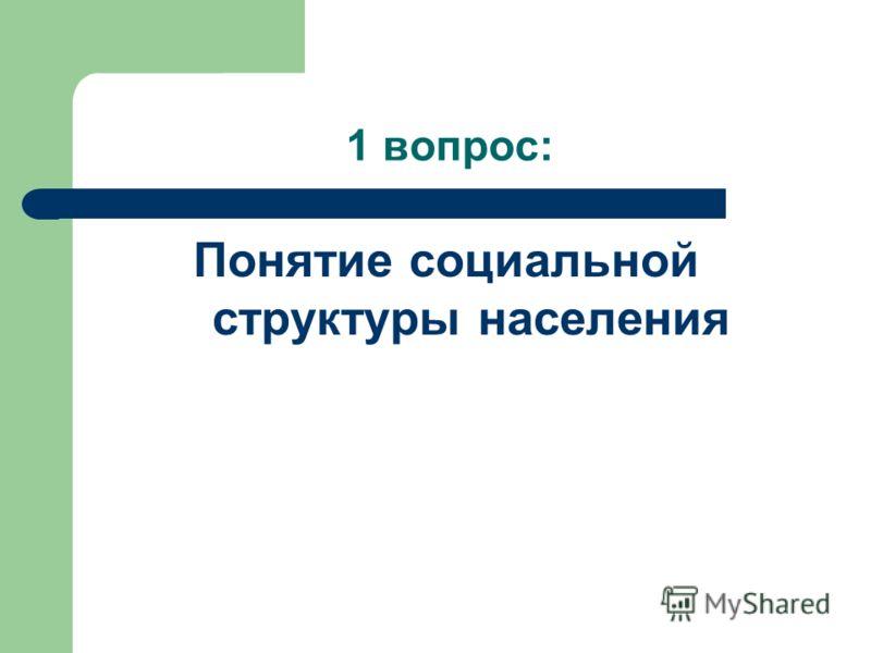1 вопрос: Понятие социальной структуры населения