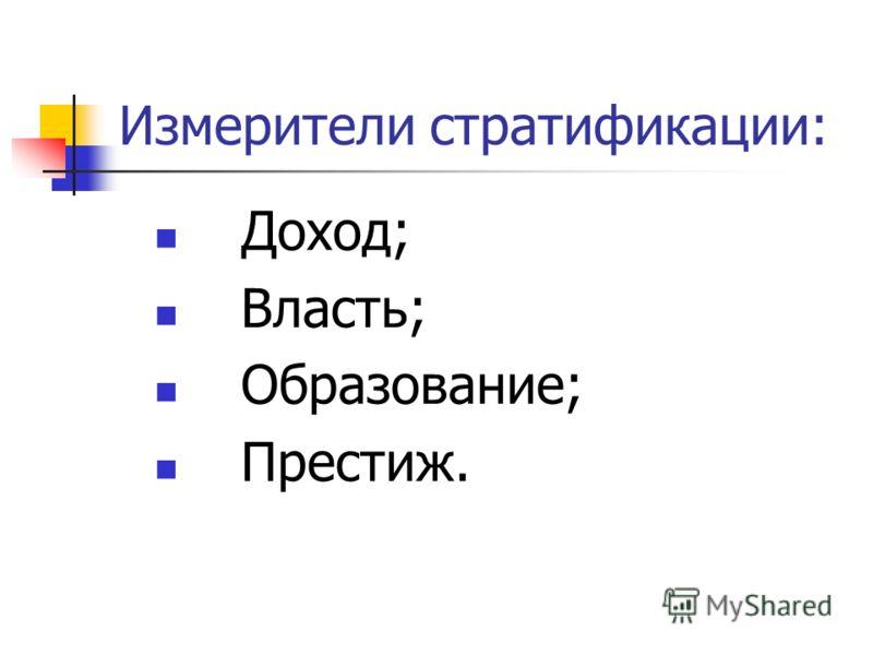 Измерители стратификации: Доход; Власть; Образование; Престиж.