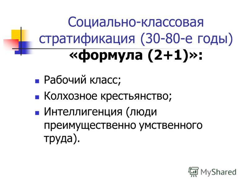 Социально-классовая стратификация (30-80-е годы) «формула (2+1)»: Рабочий класс; Колхозное крестьянство; Интеллигенция (люди преимущественно умственного труда).