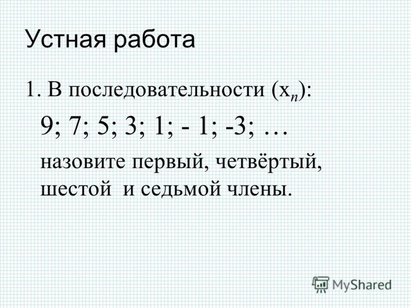 Устная работа 1. В последовательности (х n ): 9; 7; 5; 3; 1; - 1; -3; … назовите первый, четвёртый, шестой и седьмой члены.