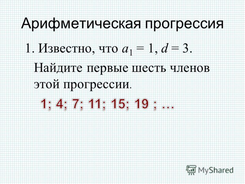Арифметическая прогрессия 1. Известно, что а 1 = 1, d = 3. Найдите первые шесть членов этой прогрессии.