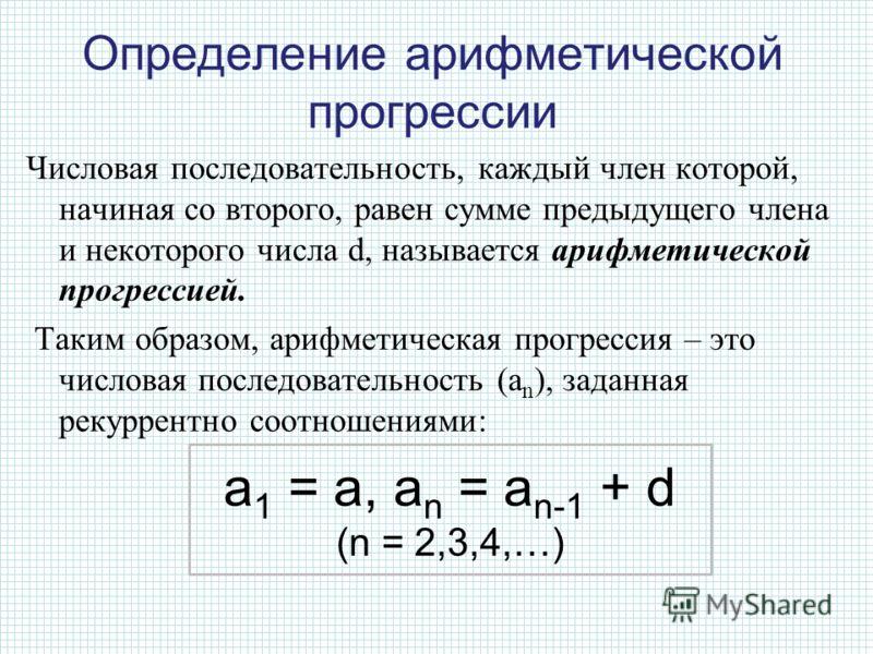 Числовая последовательность, каждый член которой, начиная со второго, равен сумме предыдущего члена и некоторого числа d, называется арифметической прогрессией. Таким образом, арифметическая прогрессия – это числовая последовательность (a n ), заданн
