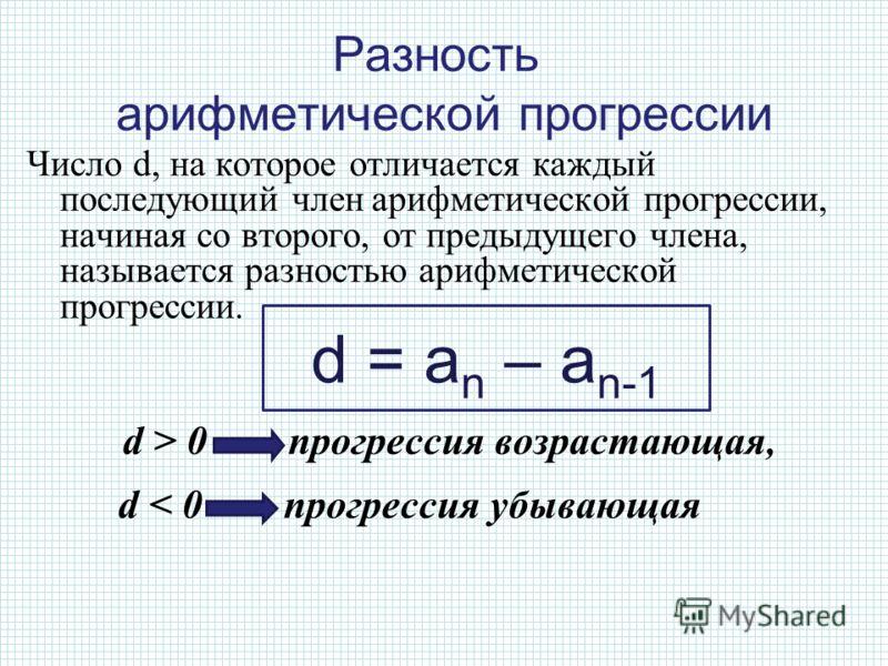 Число d, на которое отличается каждый последующий член арифметической прогрессии, начиная со второго, от предыдущего члена, называется разностью арифметической прогрессии. d > 0 прогрессия возрастающая, d < 0 прогрессия убывающая d = a n – a n-1 Разн