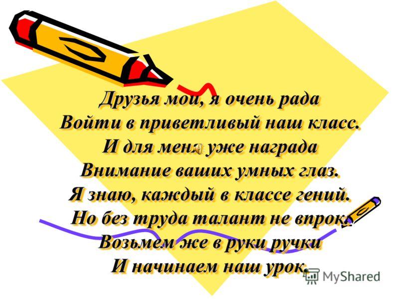Друзья мои, я очень рада Войти в приветливый наш класс. И для меня уже награда Внимание ваших умных глаз. Я знаю, каждый в классе гений. Но без труда талант не впрок. Возьмем же в руки ручки И начинаем наш урок.