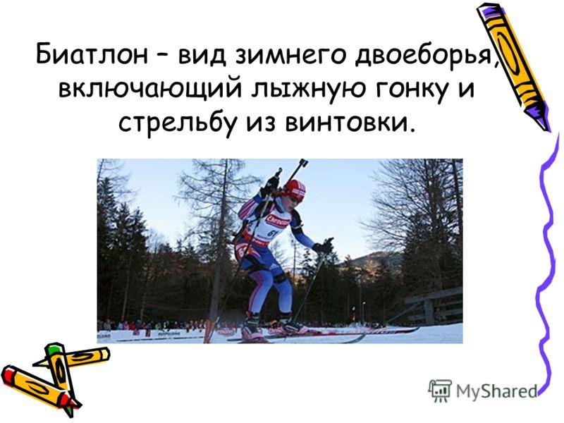 Биатлон – вид зимнего двоеборья, включающий лыжную гонку и стрельбу из винтовки.