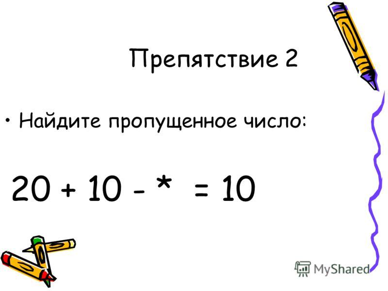 Препятствие 2 Найдите пропущенное число: 20 + 10 - * = 10