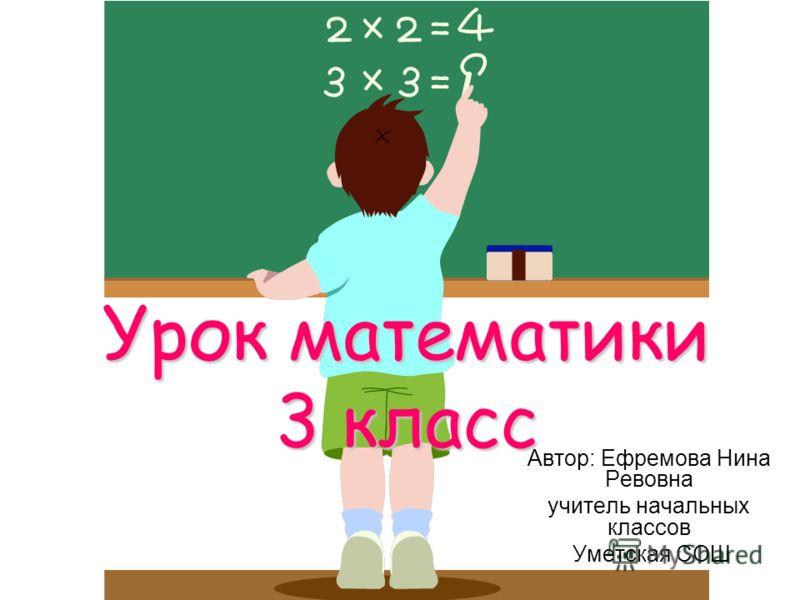 Урок математики 3 класс Автор: Ефремова Нина Ревовна учитель начальных классов Уметская СОШ