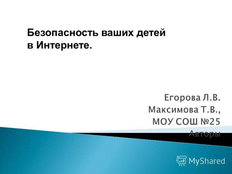Егорова Л.В. Максимова Т.В., МОУ СОШ 25 Авторы Безопасность ваших детей в Интернете.