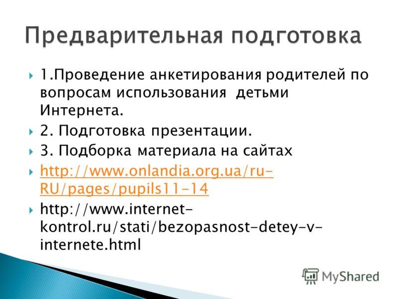 1.Проведение анкетирования родителей по вопросам использования детьми Интернета. 2. Подготовка презентации. 3. Подборка материала на сайтах http://www.onlandia.org.ua/ru- RU/pages/pupils11-14 http://www.onlandia.org.ua/ru- RU/pages/pupils11-14 http:/