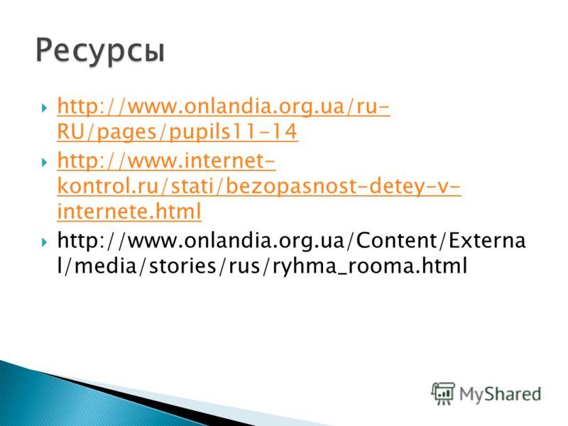 http://www.onlandia.org.ua/ru- RU/pages/pupils11-14 http://www.onlandia.org.ua/ru- RU/pages/pupils11-14 http://www.internet- kontrol.ru/stati/bezopasnost-detey-v- internete.html http://www.internet- kontrol.ru/stati/bezopasnost-detey-v- internete.htm