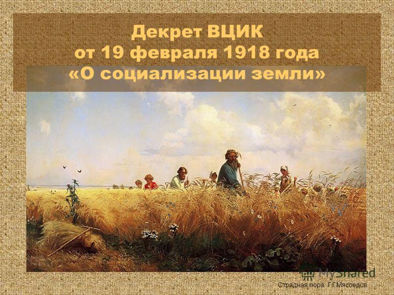 Страдная пора. Г.Г.Мясоедов Декрет ВЦИК от 19 февраля 1918 года «О социализации земли»