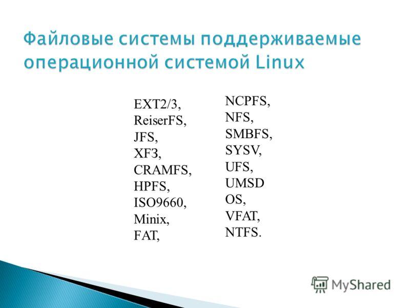EXT2/3, ReiserFS, JFS, ХFЗ, CRAMFS, HPFS, ISO9660, Minix, FАТ, NCPFS, NFS, SMBFS, SYSV, UFS, UMSD OS, VFAT, NTFS.