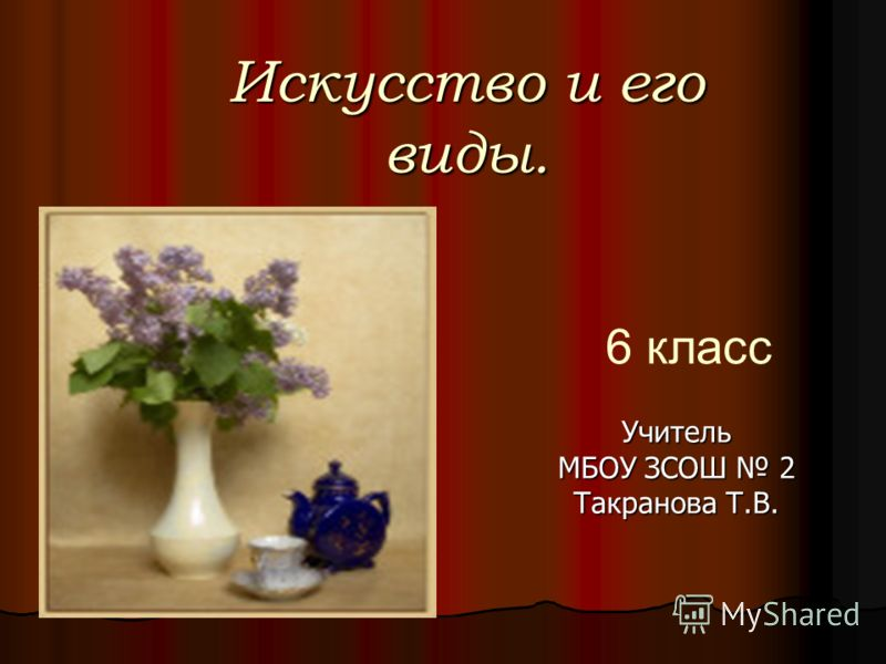 Искусство и его виды. Учитель МБОУ ЗСОШ 2 Такранова Т.В. 6 класс