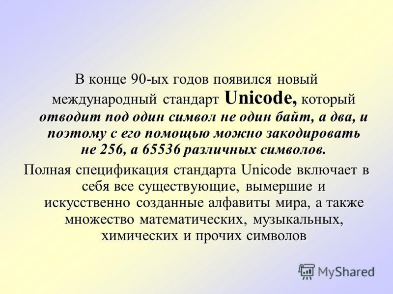 В конце 90-ых годов появился новый международный стандарт Unicode, который отводит под один символ не один байт, а два, и поэтому с его помощью можно закодировать не 256, а 65536 различных символов. Полная спецификация стандарта Unicode включает в се