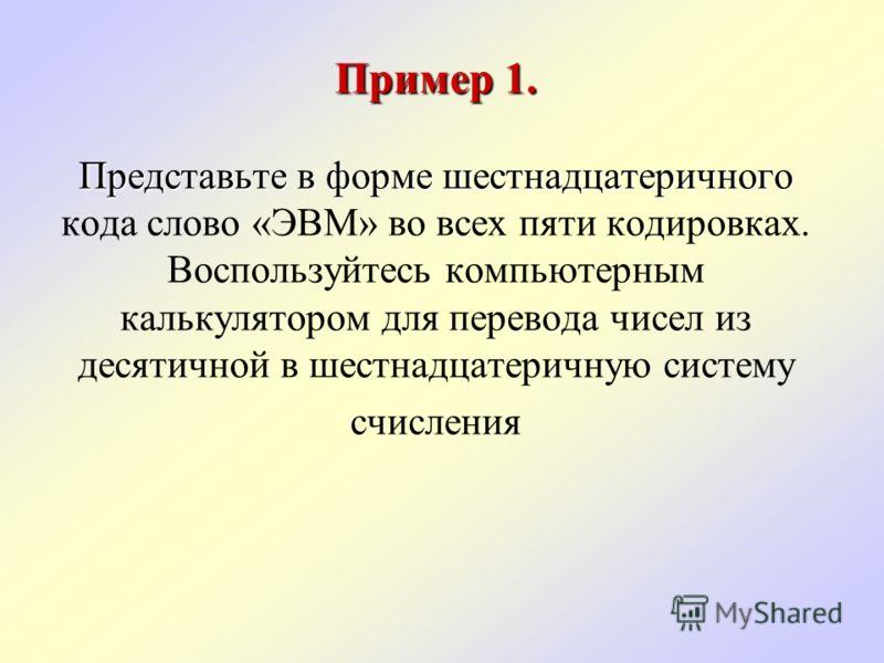 Пример 1. Представьте в форме шестнадцатеричного Пример 1. Представьте в форме шестнадцатеричного кода слово «ЭВМ» во всех пяти кодировках. Воспользуйтесь компьютерным калькулятором для перевода чисел из десятичной в шестнадцатеричную систему счислен