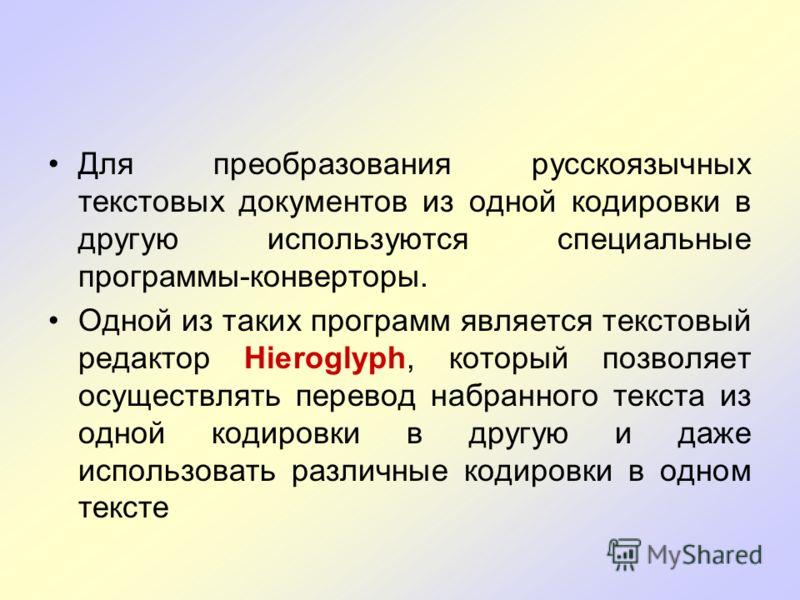 Для преобразования русскоязычных текстовых документов из одной кодировки в другую используются специальные программы-конверторы. Одной из таких программ является текстовый редактор Hieroglyph, который позволяет осуществлять перевод набранного текста