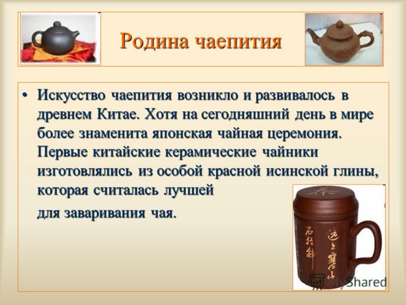 Искусство чаепития возникло и развивалось в древнем Китае. Хотя на сегодняшний день в мире более знаменита японская чайная церемония. Первые китайские керамические чайники изготовлялись из особой красной исинской глины, которая считалась лучшейИскусс