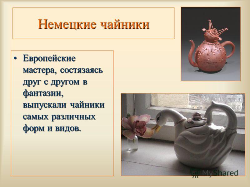 Немецкие чайники Европейские мастера, состязаясь друг с другом в фантазии, выпускали чайники самых различных форм и видов.Европейские мастера, состязаясь друг с другом в фантазии, выпускали чайники самых различных форм и видов.