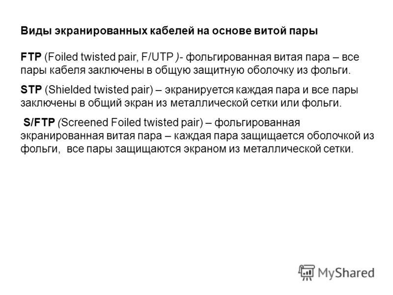 Виды экранированных кабелей на основе витой пары FTP (Foiled twisted pair, F/UTP )- фольгированная витая пара – все пары кабеля заключены в общую защитную оболочку из фольги. STP (Shielded twisted pair) – экранируется каждая пара и все пары заключены