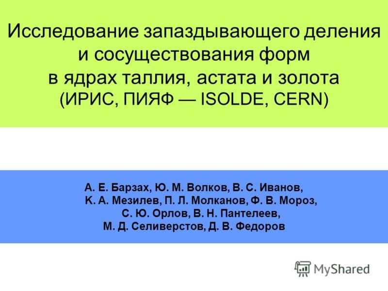 Исследование запаздывающего деления и сосуществования форм в ядрах таллия, астата и золота (ИРИС, ПИЯФ ISOLDE, CERN) A. E. Барзах, Ю. M. Волков, В. С. Иванов, K. A. Мезилев, П. Л. Молканов, Ф. В. Мороз, С. Ю. Орлов, В. Н. Пантелеев, М. Д. Селиверстов
