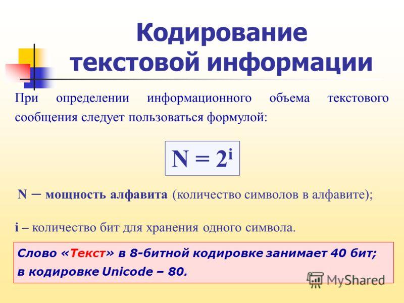 При определении информационного объема текстового сообщения следует пользоваться формулой: Слово «Текст» в 8-битной кодировке занимает 40 бит; в кодировке Unicode – 80. Кодирование текстовой информации N = 2 i N – мощность алфавита (количество символ