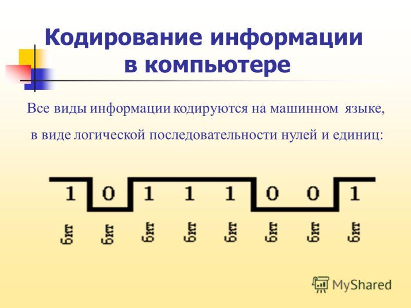 Кодирование информации в компьютере Все виды информации кодируются на машинном языке, в виде логической последовательности нулей и единиц: