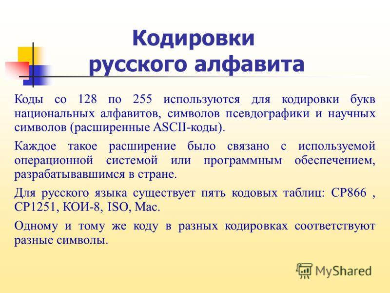 Кодировки русского алфавита Коды со 128 по 255 используются для кодировки букв национальных алфавитов, символов псевдографики и научных символов (расширенные ASCII-коды). Каждое такое расширение было связано с используемой операционной системой или п