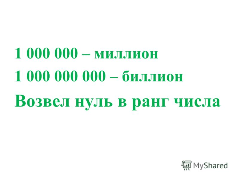 1 000 000 – миллион 1 000 000 000 – биллион Возвел нуль в ранг числа