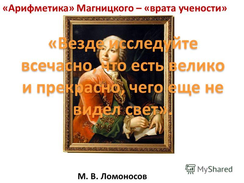 М. В. Ломоносов «Арифметика» Магницкого – «врата учености» «Везде исследуйте всечасно, что есть велико и прекрасно, чего еще не видел свет».