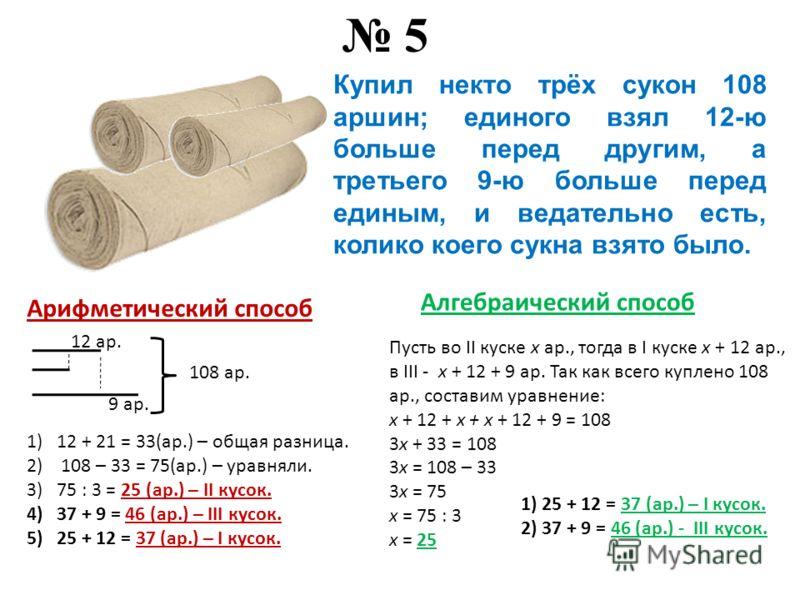 Купил некто трёх сукон 108 аршин; единого взял 12-ю больше перед другим, а третьего 9-ю больше перед единым, и ведательно есть, колико коего сукна взято было. 5 Арифметический способ 12 ар. 9 ар. 108 ар. 1)12 + 21 = 33(ар.) – общая разница. 2) 108 –