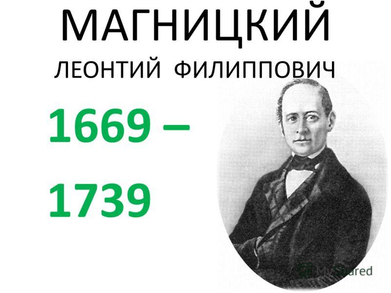 МАГНИЦКИЙ ЛЕОНТИЙ ФИЛИППОВИЧ 1669 – 1739