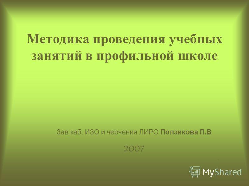 Методика проведения учебных занятий в профильной школе Зав.каб. ИЗО и черчения ЛИРО Ползикова Л.В 2007.