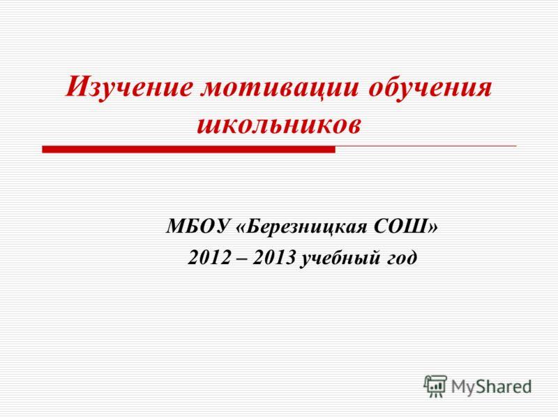 Изучение мотивации обучения школьников МБОУ «Березницкая СОШ» 2012 – 2013 учебный год