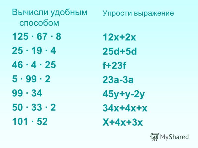 Вычисли удобным способом 125 · 67 · 8 25 · 19 · 4 46 · 4 · 25 5 · 99 · 2 99 · 34 50 · 33 · 2 101 · 52 Упрости выражение 12x+2x 25d+5d f+23f 23a-3a 45y+y-2y 34x+4x+x X+4x+3x