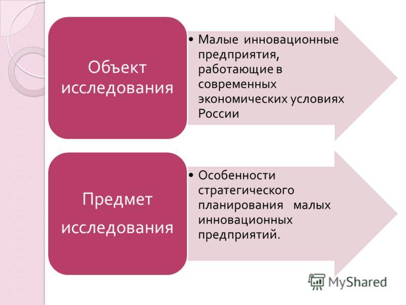 Малые инновационные предприятия, работающие в современных экономических условиях России Объект исследования Особенности стратегического планирования малых инновационных предприятий. Предмет исследования