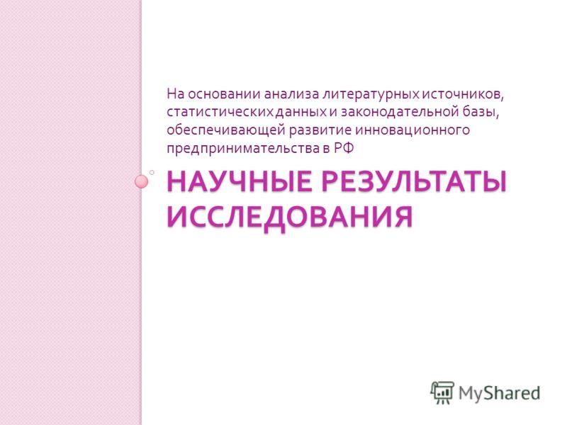 НАУЧНЫЕ РЕЗУЛЬТАТЫ ИССЛЕДОВАНИЯ На основании анализа литературных источников, статистических данных и законодательной базы, обеспечивающей развитие инновационного предпринимательства в РФ