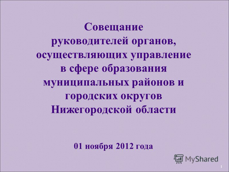 1 Совещание руководителей органов, осуществляющих управление в сфере образования муниципальных районов и городских округов Нижегородской области 01 ноября 2012 года