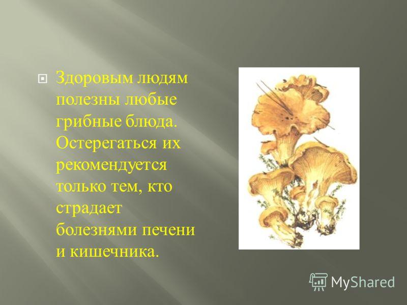 Здоровым людям полезны любые грибные блюда. Остерегаться их рекомендуется только тем, кто страдает болезнями печени и кишечника.
