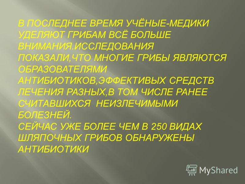 В ПОСЛЕДНЕЕ ВРЕМЯ УЧЁНЫЕ-МЕДИКИ УДЕЛЯЮТ ГРИБАМ ВСЁ БОЛЬШЕ ВНИМАНИЯ.ИССЛЕДОВАНИЯ ПОКАЗАЛИ,ЧТО МНОГИЕ ГРИБЫ ЯВЛЯЮТСЯ ОБРАЗОВАТЕЛЯМИ АНТИБИОТИКОВ,ЭФФЕКТИВЫХ СРЕДСТВ ЛЕЧЕНИЯ РАЗНЫХ,В ТОМ ЧИСЛЕ РАНЕЕ СЧИТАВШИХСЯ НЕИЗЛЕЧИМЫМИ БОЛЕЗНЕЙ. СЕЙЧАС УЖЕ БОЛЕЕ ЧЕМ