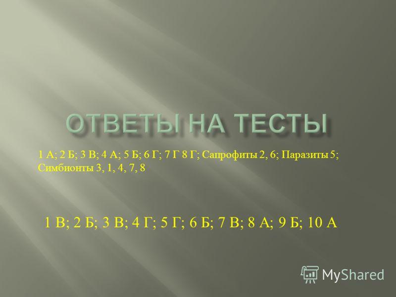 1 В ; 2 Б ; 3 В ; 4 Г ; 5 Г ; 6 Б ; 7 В ; 8 А ; 9 Б ; 10 А 1 А ; 2 Б ; 3 В ; 4 А ; 5 Б ; 6 Г ; 7 Г 8 Г ; Сапрофиты 2, 6; Паразиты 5; Симбионты 3, 1, 4, 7, 8