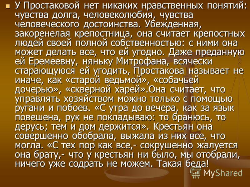 У Простаковой нет никаких нравственных понятий: чувства долга, человеколюбия, чувства человеческого достоинства. Убежденная, закоренелая крепостница, она считает крепостных людей своей полной собственностью: с ними она может делать все, что ей угодно