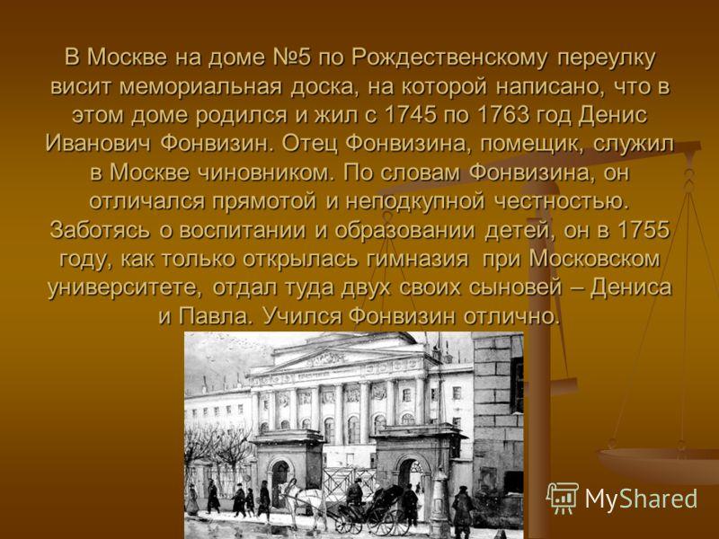 В Москве на доме 5 по Рождественскому переулку висит мемориальная доска, на которой написано, что в этом доме родился и жил с 1745 по 1763 год Денис Иванович Фонвизин. Отец Фонвизина, помещик, служил в Москве чиновником. По словам Фонвизина, он отлич