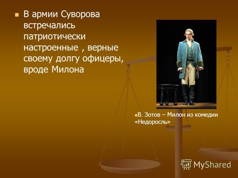 В армии Суворова встречались патриотически настроенные, верные своему долгу офицеры, вроде Милона В. Зотов – Милон из комедии «Недоросль»