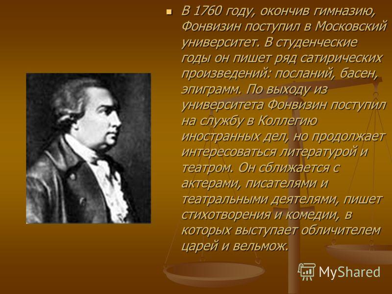 В 1760 году, окончив гимназию, Фонвизин поступил в Московский университет. В студенческие годы он пишет ряд сатирических произведений: посланий, басен, эпиграмм. По выходу из университета Фонвизин поступил на службу в Коллегию иностранных дел, но про